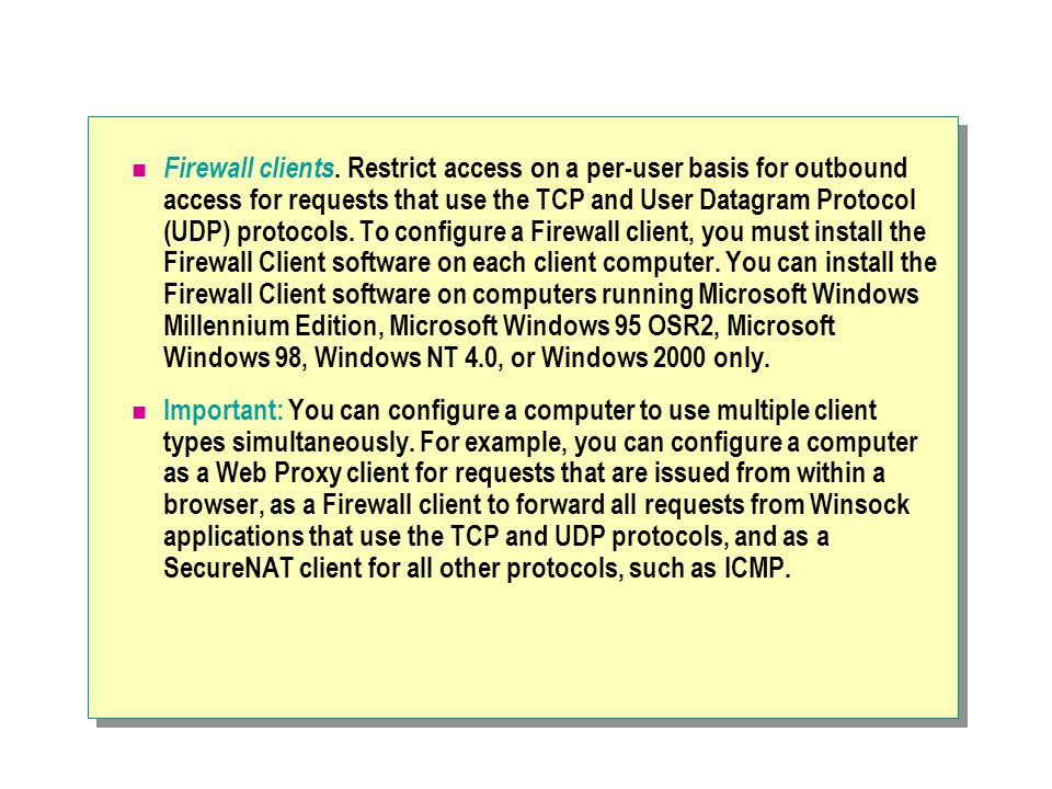 Firewall clients. Restrict access on a per-user basis for outbound access for requests that use the TCP and User Datagram Protocol (UDP) protocols. To configure a Firewall client, you must install the Firewall Client software on each client computer. You can install the Firewall Client software on computers running Microsoft Windows Millennium Edition, Microsoft Windows 95 OSR2, Microsoft Windows 98, Windows NT 4.0, or Windows 2000 only.
