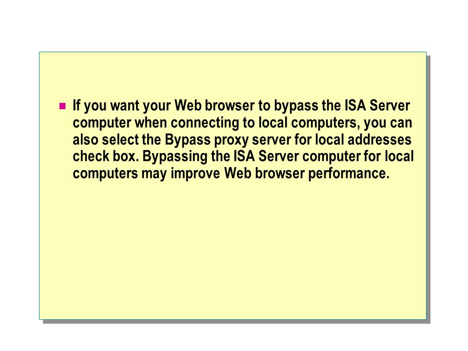 If you want your Web browser to bypass the ISA Server computer when connecting to local computers, you can also select the Bypass proxy server for local addresses check box.