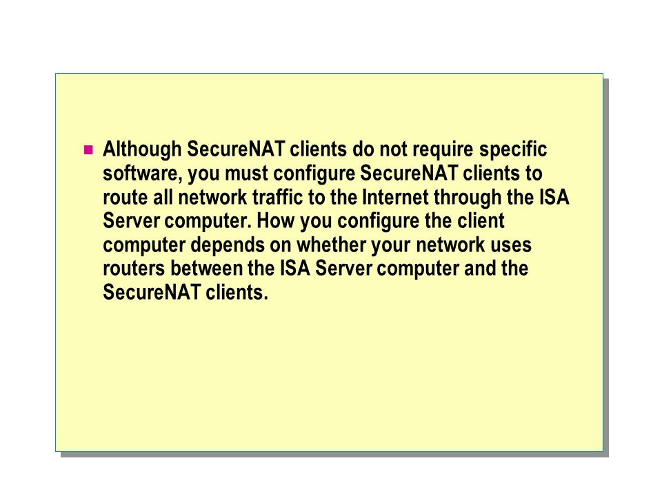 Although SecureNAT clients do not require specific software, you must configure SecureNAT clients to route all network traffic to the Internet through the ISA Server computer.