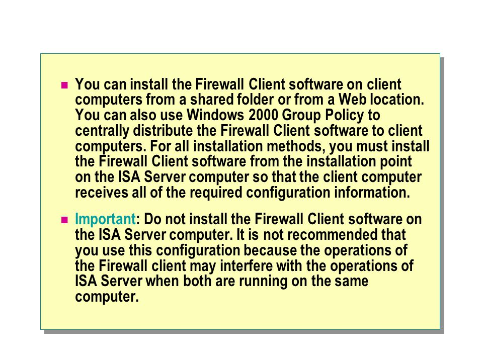 You can install the Firewall Client software on client computers from a shared folder or from a Web location. You can also use Windows 2000 Group Policy to centrally distribute the Firewall Client software to client computers. For all installation methods, you must install the Firewall Client software from the installation point on the ISA Server computer so that the client computer receives all of the required configuration information.