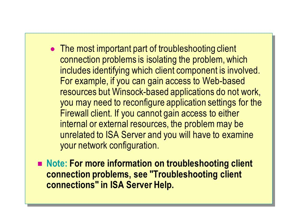 The most important part of troubleshooting client connection problems is isolating the problem, which includes identifying which client component is involved. For example, if you can gain access to Web-based resources but Winsock-based applications do not work, you may need to reconfigure application settings for the Firewall client. If you cannot gain access to either internal or external resources, the problem may be unrelated to ISA Server and you will have to examine your network configuration.