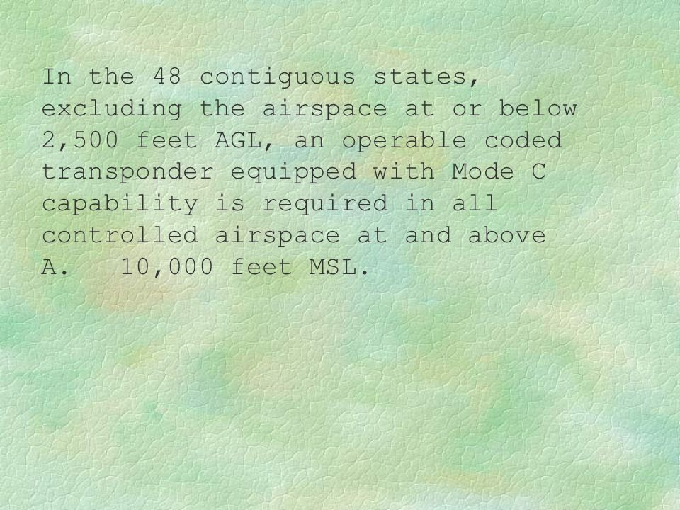 In the 48 contiguous states, excluding the airspace at or below 2,500 feet AGL, an operable coded transponder equipped with Mode C capability is required in all controlled airspace at and above