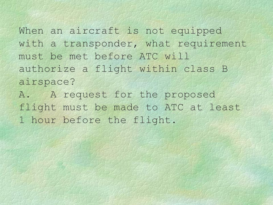 When an aircraft is not equipped with a transponder, what requirement must be met before ATC will authorize a flight within class B airspace