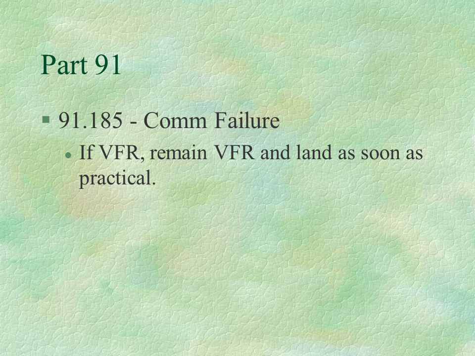Part 91 91.185 - Comm Failure If VFR, remain VFR and land as soon as practical.