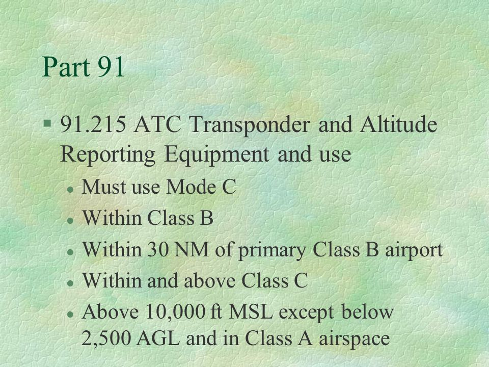 Part 91 91.215 ATC Transponder and Altitude Reporting Equipment and use. Must use Mode C. Within Class B.