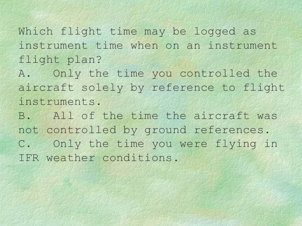 Which flight time may be logged as instrument time when on an instrument flight plan