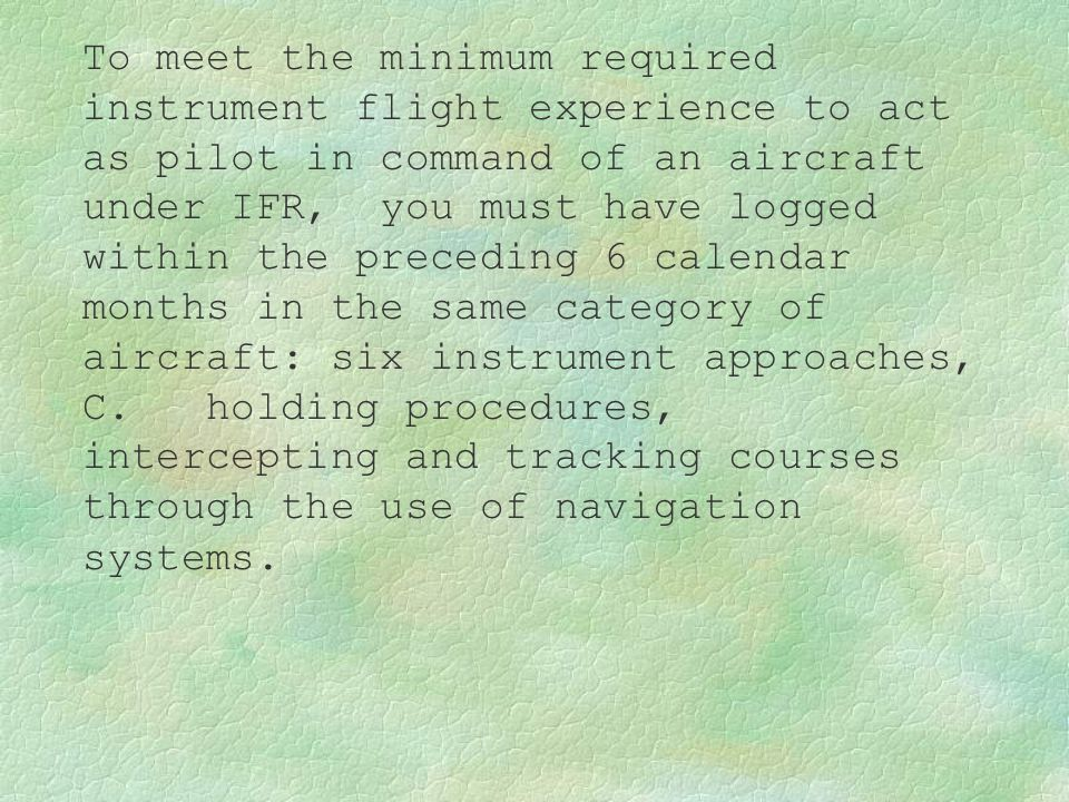 To meet the minimum required instrument flight experience to act as pilot in command of an aircraft under IFR, you must have logged within the preceding 6 calendar months in the same category of aircraft: six instrument approaches,