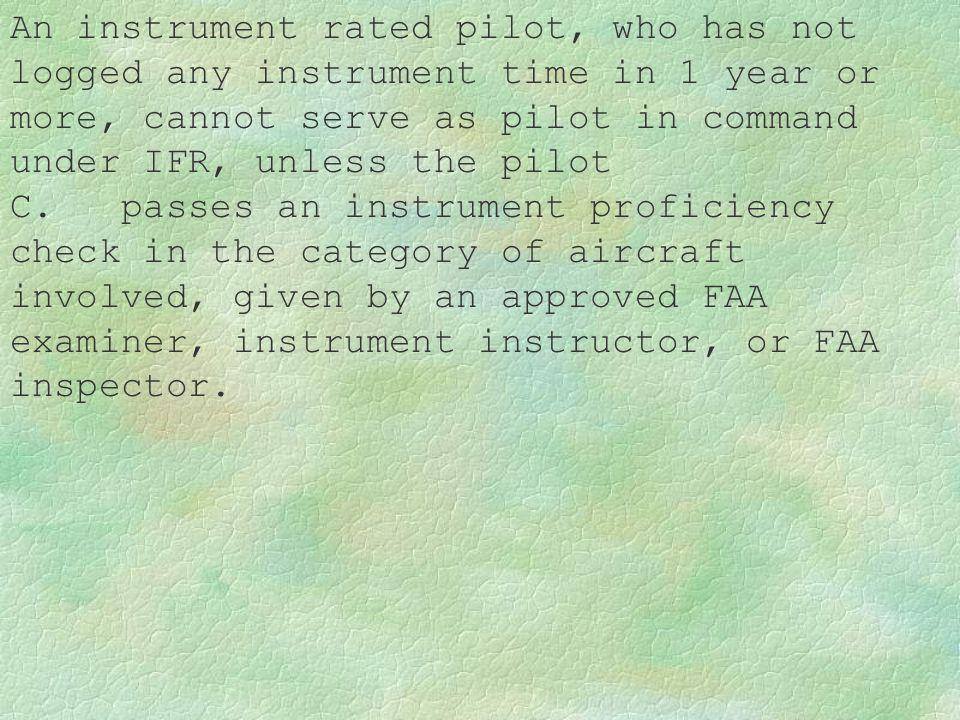 An instrument rated pilot, who has not logged any instrument time in 1 year or more, cannot serve as pilot in command under IFR, unless the pilot