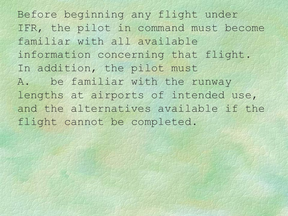 Before beginning any flight under IFR, the pilot in command must become familiar with all available information concerning that flight. In addition, the pilot must