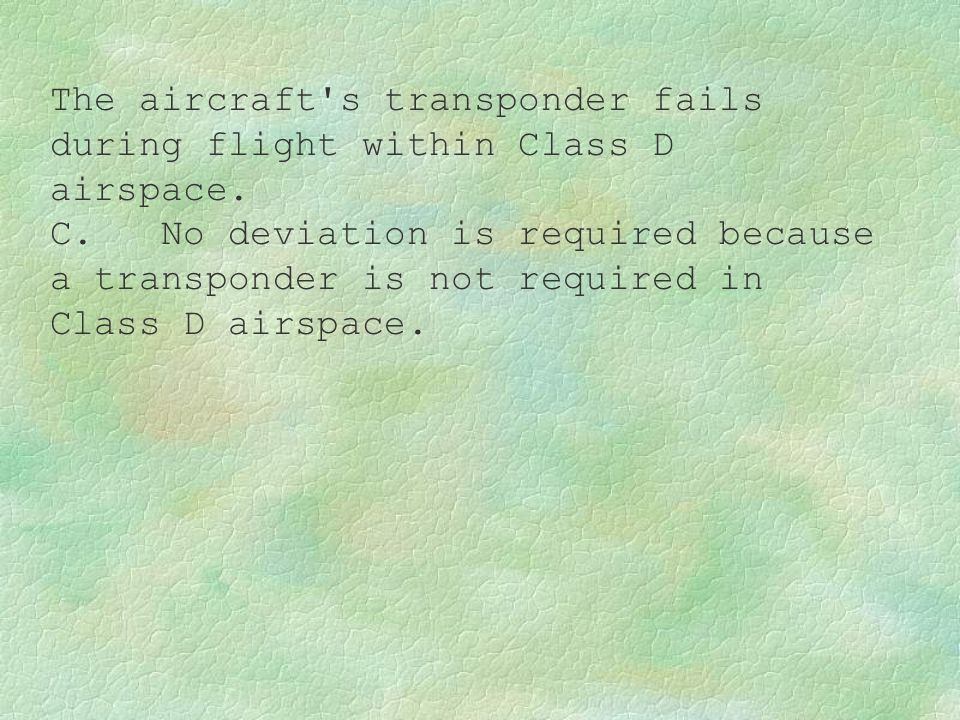 The aircraft s transponder fails during flight within Class D airspace.