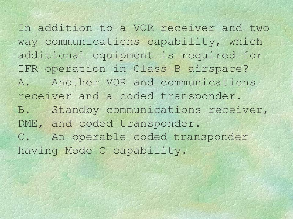 In addition to a VOR receiver and two way communications capability, which additional equipment is required for IFR operation in Class B airspace