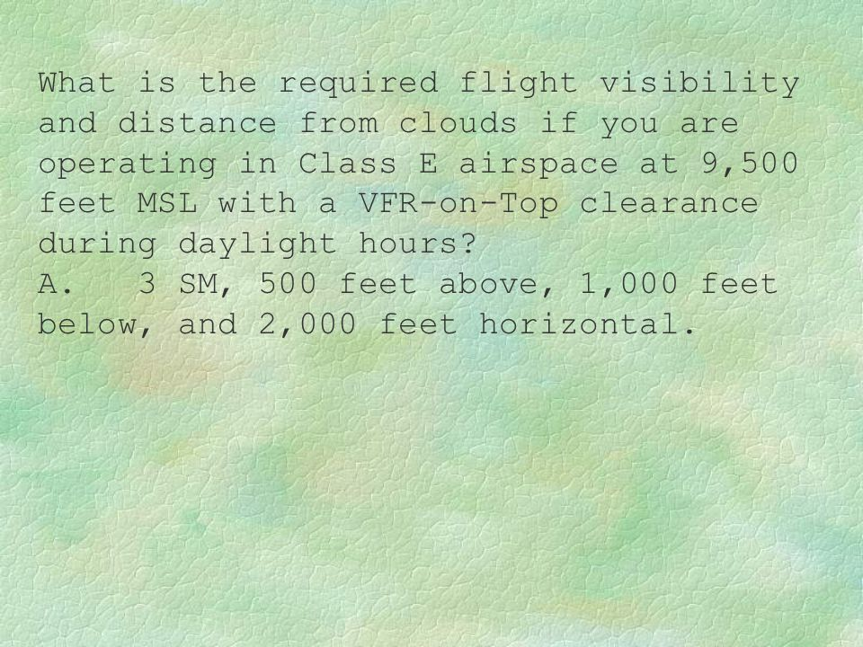 What is the required flight visibility and distance from clouds if you are operating in Class E airspace at 9,500 feet MSL with a VFR-on-Top clearance during daylight hours