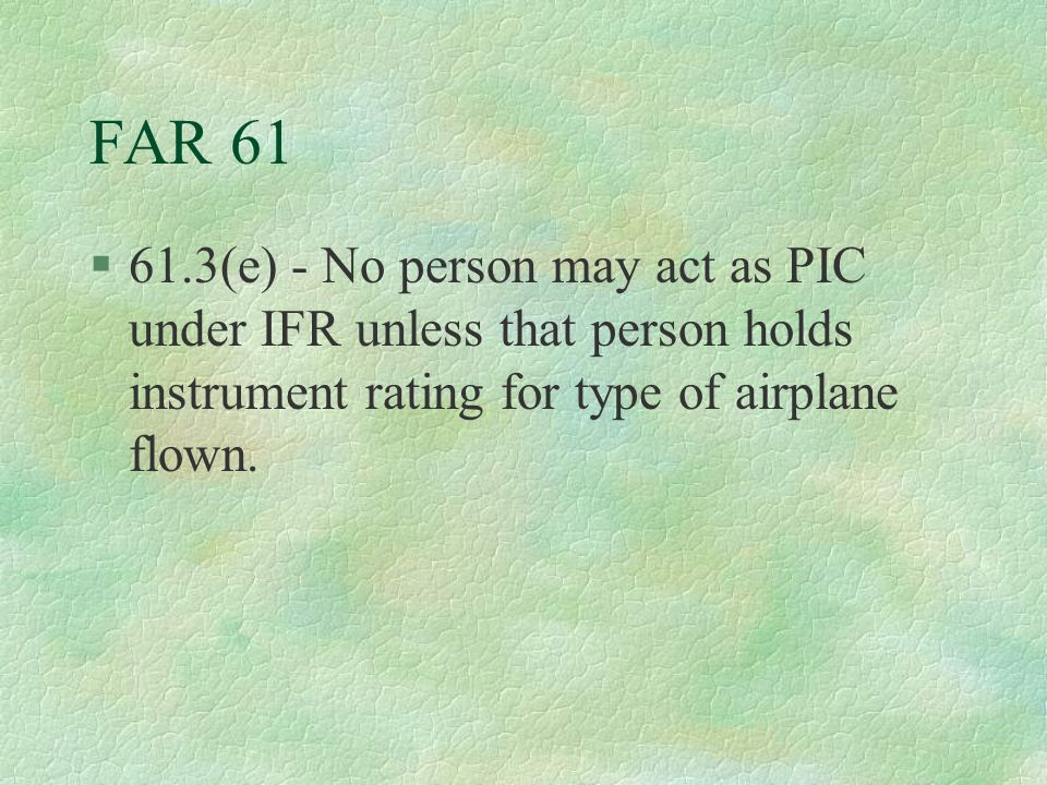 FAR 61 61.3(e) - No person may act as PIC under IFR unless that person holds instrument rating for type of airplane flown.