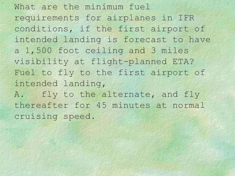 What are the minimum fuel requirements for airplanes in IFR conditions, if the first airport of intended landing is forecast to have a 1,500 foot ceiling and 3 miles visibility at flight-planned ETA Fuel to fly to the first airport of intended landing,