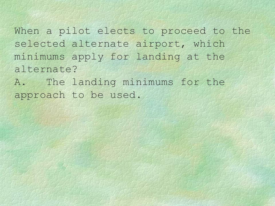 When a pilot elects to proceed to the selected alternate airport, which minimums apply for landing at the alternate