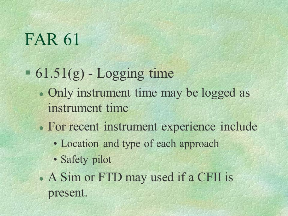 FAR 61 61.51(g) - Logging time. Only instrument time may be logged as instrument time. For recent instrument experience include.