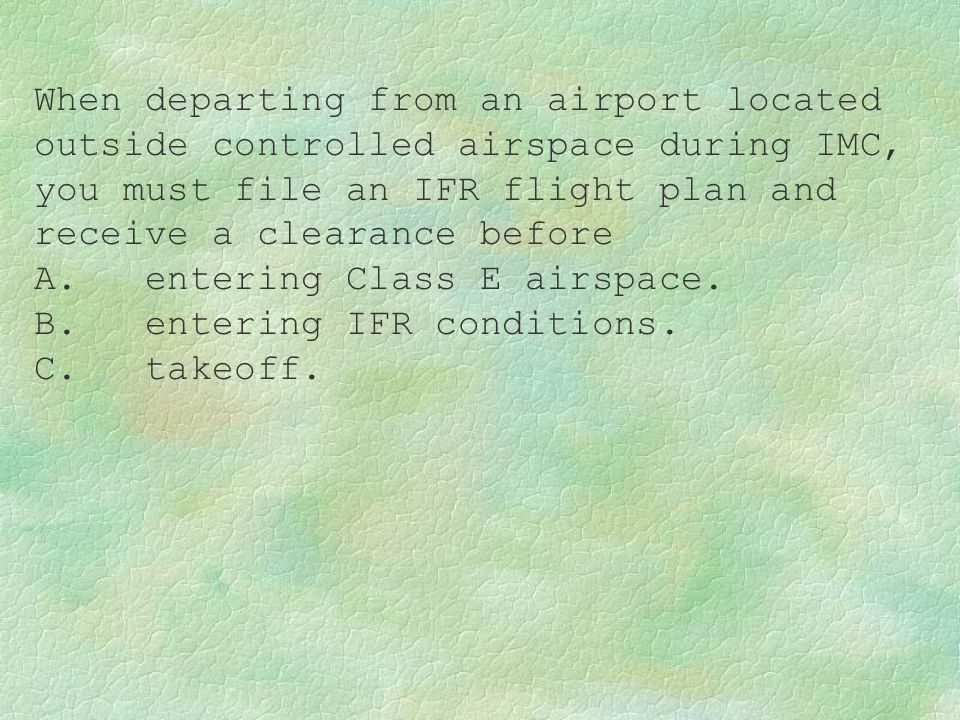 When departing from an airport located outside controlled airspace during IMC, you must file an IFR flight plan and receive a clearance before