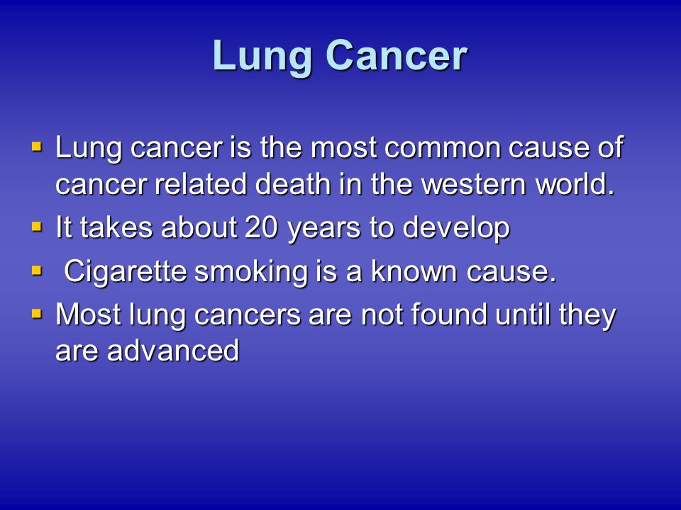Lung Cancer Lung cancer is the most common cause of cancer related death in the western world. It takes about 20 years to develop.