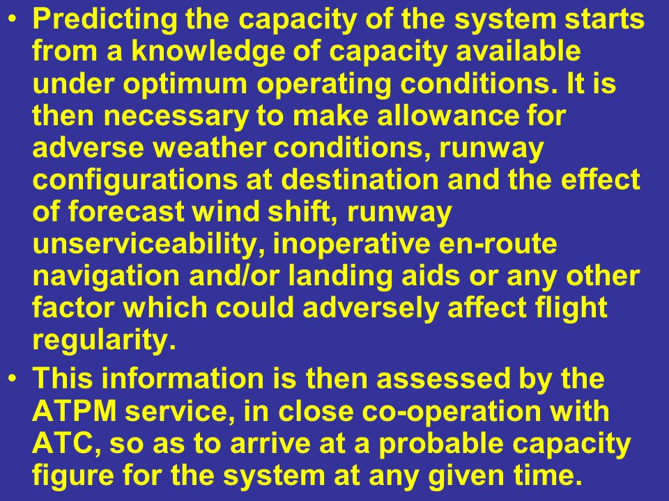 Predicting the capacity of the system starts from a knowledge of capacity available under optimum operating conditions. It is then necessary to make allowance for adverse weather conditions, runway configurations at destination and the effect of forecast wind shift, runway unserviceability, inoperative en-route navigation and/or landing aids or any other factor which could adversely affect flight regularity.