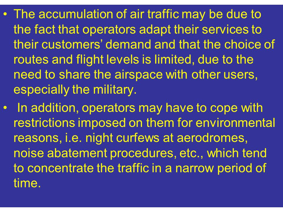 The accumulation of air traffic may be due to the fact that operators adapt their services to their customers' demand and that the choice of routes and flight levels is limited, due to the need to share the airspace with other users, especially the military.