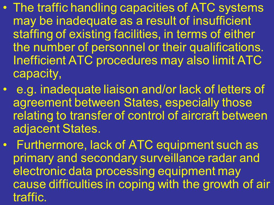 The traffic handling capacities of ATC systems may be inadequate as a result of insufficient staffing of existing facilities, in terms of either the number of personnel or their qualifications. Inefficient ATC procedures may also limit ATC capacity,