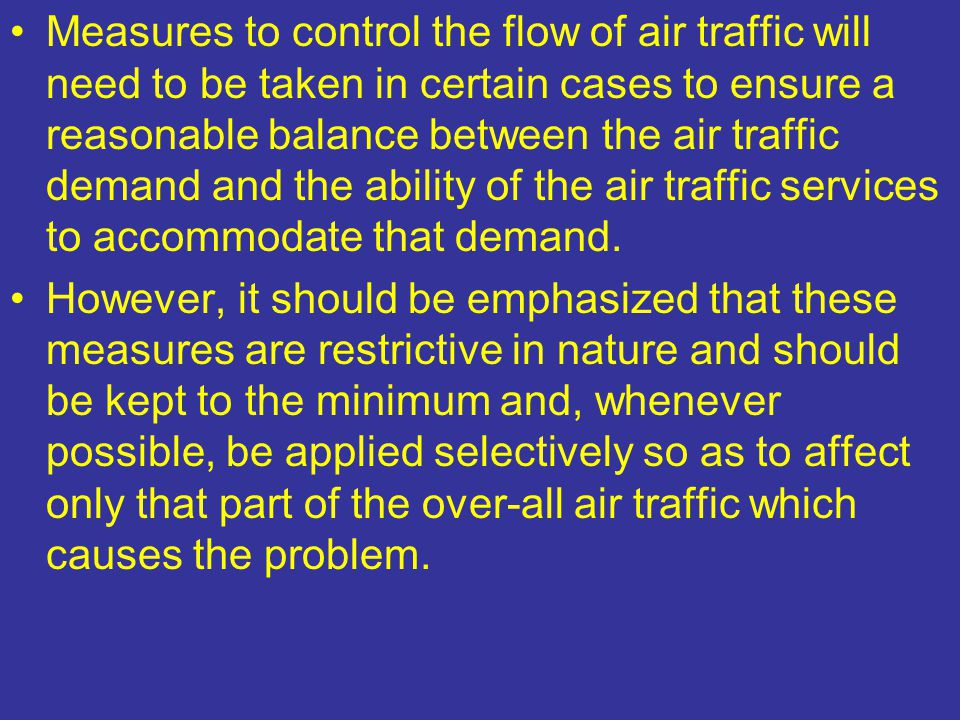 Measures to control the flow of air traffic will need to be taken in certain cases to ensure a reasonable balance between the air traffic demand and the ability of the air traffic services to accommodate that demand.