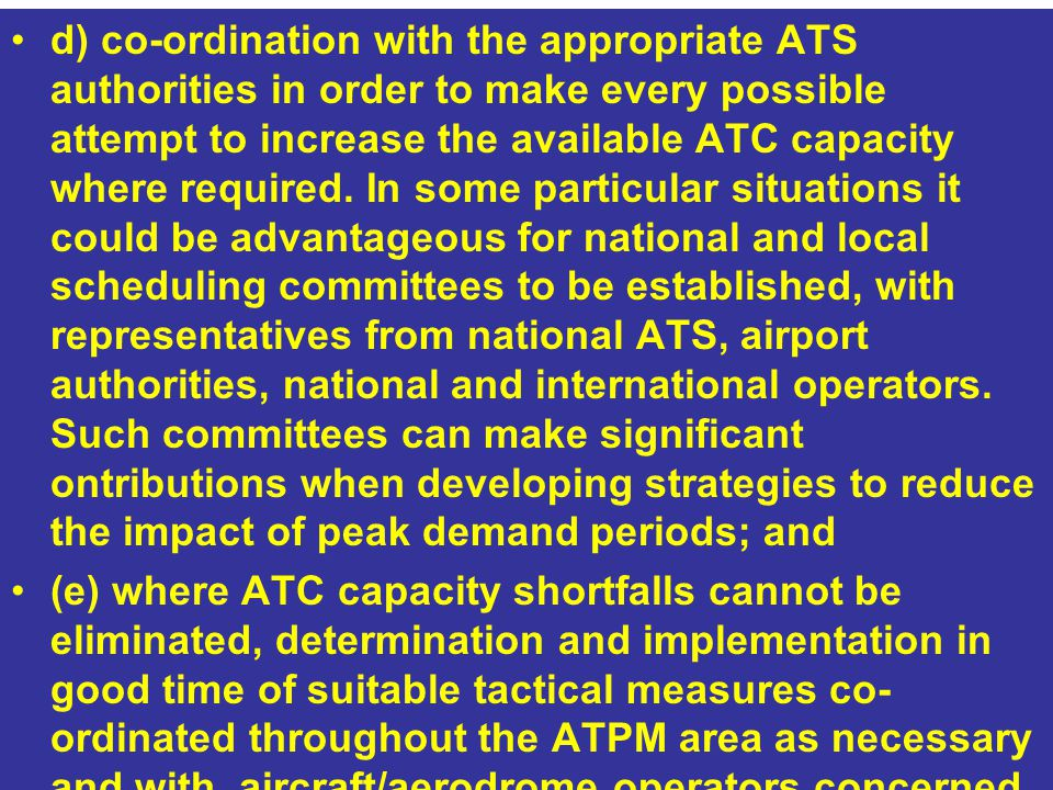 d) co-ordination with the appropriate ATS authorities in order to make every possible attempt to increase the available ATC capacity where required. In some particular situations it could be advantageous for national and local scheduling committees to be established, with representatives from national ATS, airport authorities, national and international operators. Such committees can make significant ontributions when developing strategies to reduce the impact of peak demand periods; and
