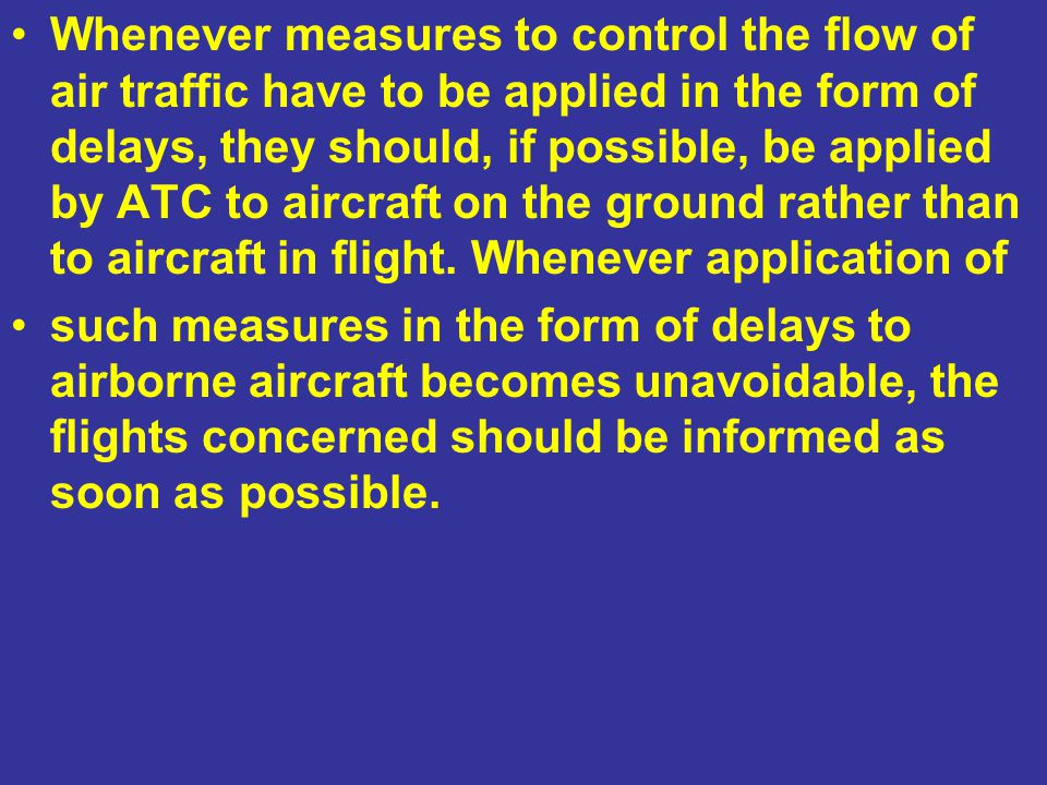 Whenever measures to control the flow of air traffic have to be applied in the form of delays, they should, if possible, be applied by ATC to aircraft on the ground rather than to aircraft in flight. Whenever application of