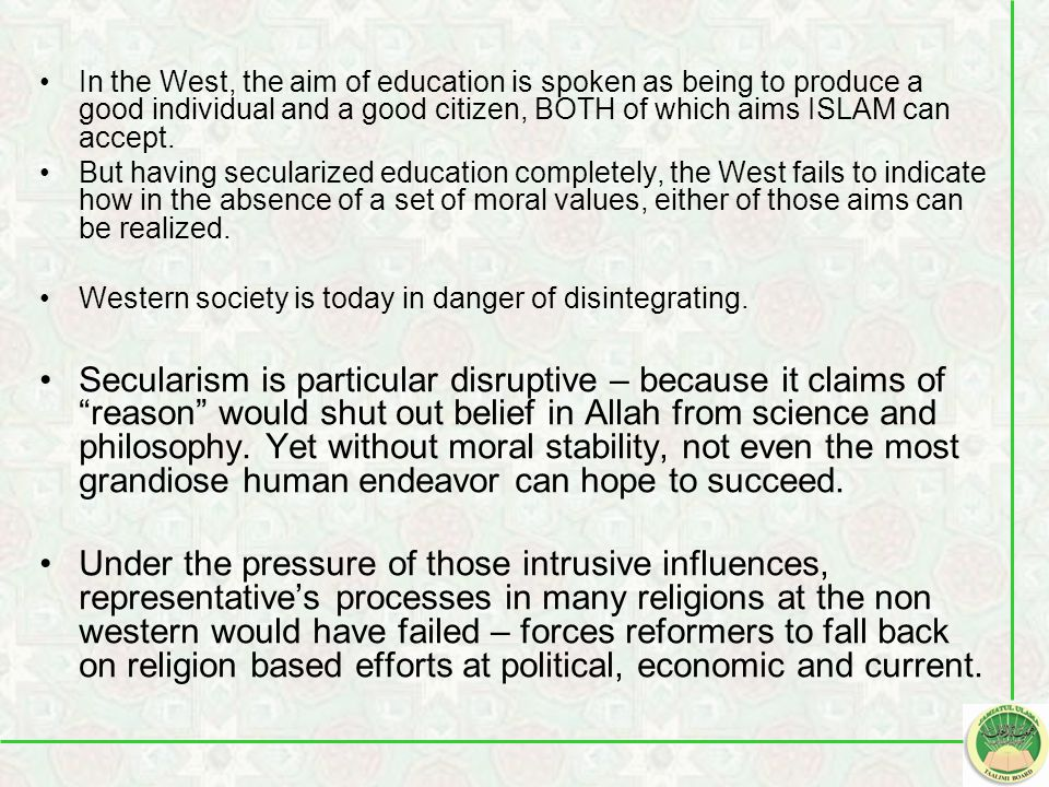 In the West, the aim of education is spoken as being to produce a good individual and a good citizen, BOTH of which aims ISLAM can accept.
