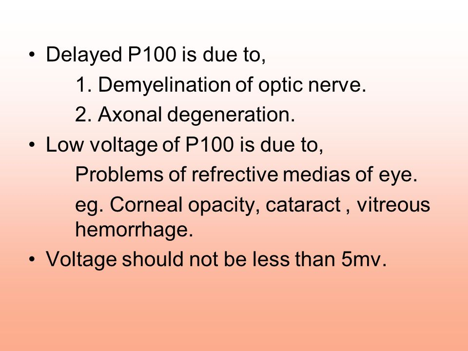 Delayed P100 is due to, 1. Demyelination of optic nerve. 2. Axonal degeneration. Low voltage of P100 is due to,