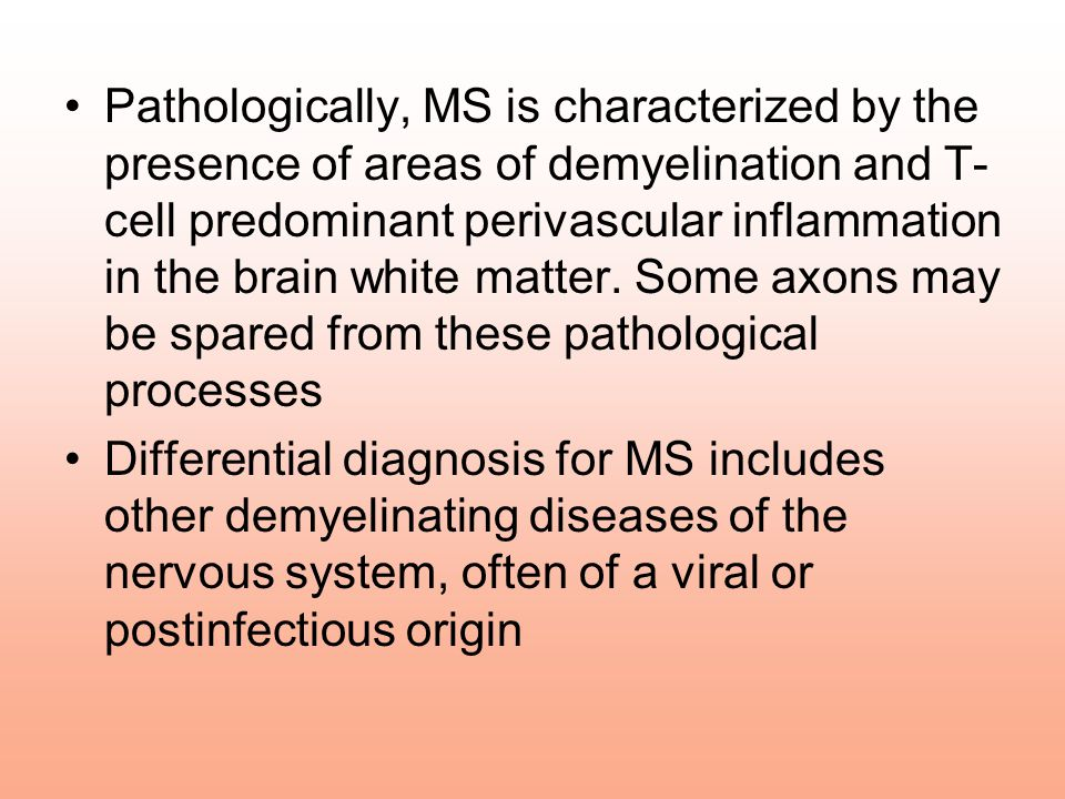 Pathologically, MS is characterized by the presence of areas of demyelination and T-cell predominant perivascular inflammation in the brain white matter. Some axons may be spared from these pathological processes