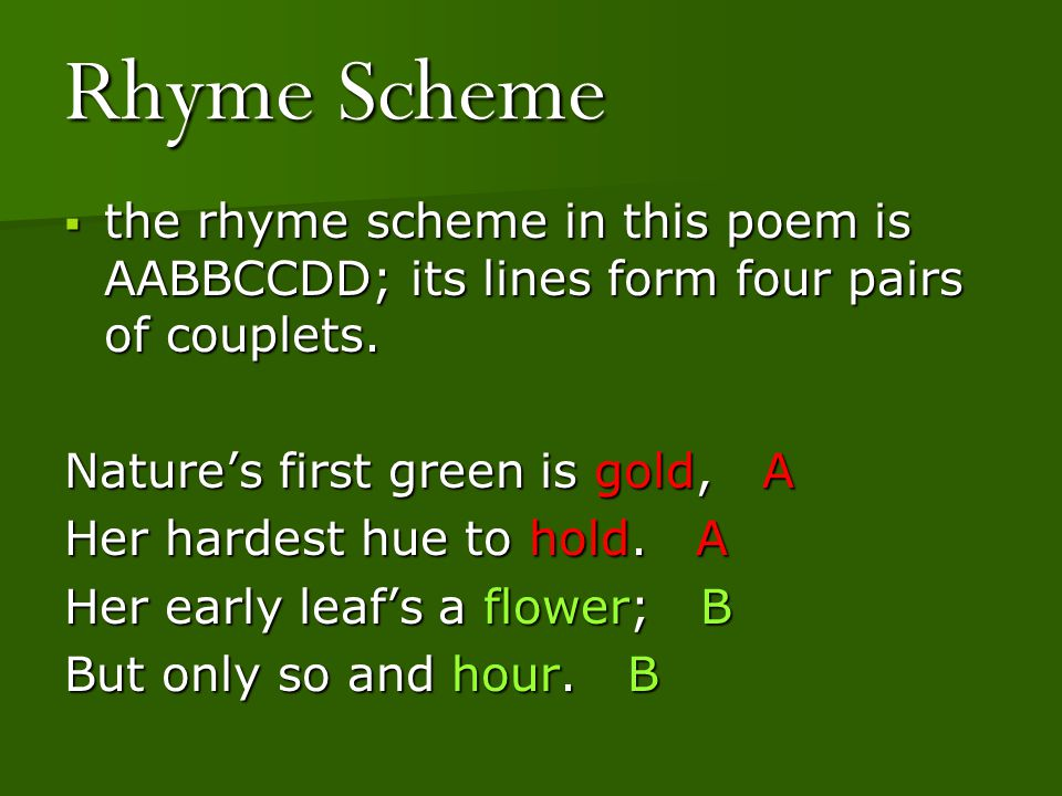 Rhyme Scheme the rhyme scheme in this poem is AABBCCDD; its lines form four pairs of couplets. Nature's first green is gold, A.