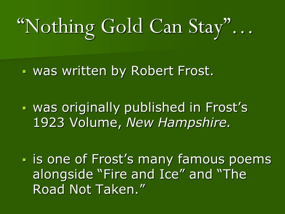 nothing gold can stay robert frost Nothing gold can stay is a poem by robert frost nothing gold can stay is the name of the debut studio album by american pop-punk band new found glory.