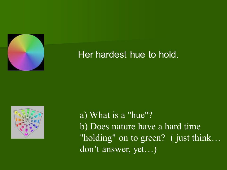 Her hardest hue to hold. a) What is a hue b) Does nature have a hard time. holding on to green ( just think…