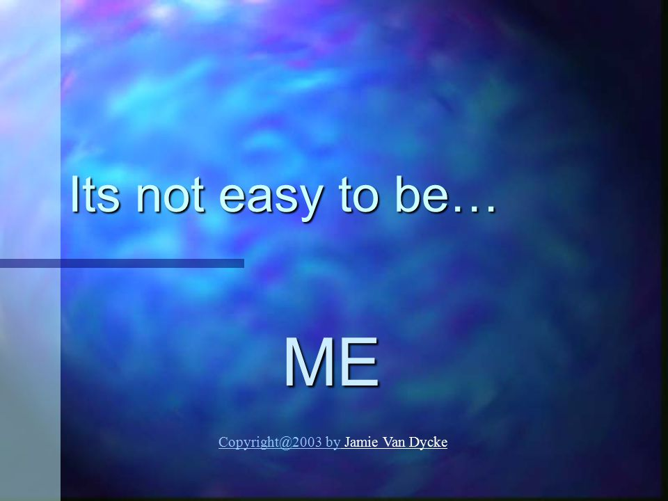 Its not easy to be… ME Copyright@2003 by Jamie Van Dycke