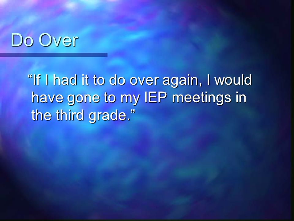 Do Over If I had it to do over again, I would have gone to my IEP meetings in the third grade.