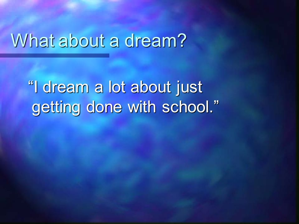What about a dream I dream a lot about just getting done with school.
