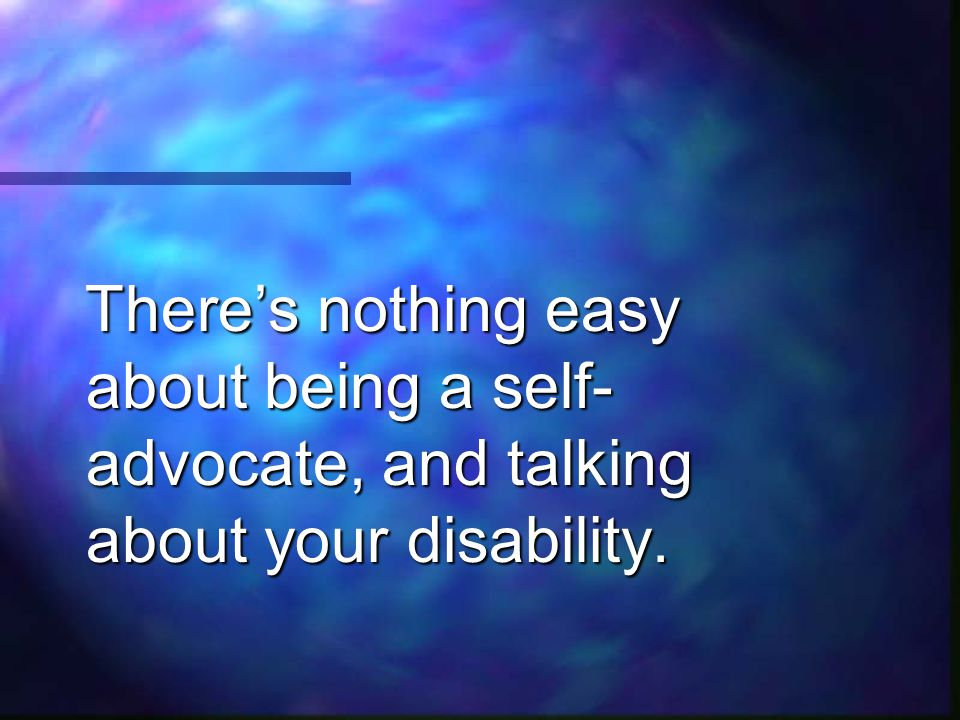 There's nothing easy about being a self-advocate, and talking about your disability.