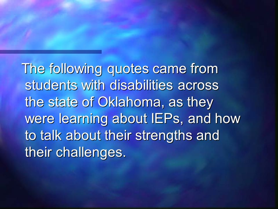 The following quotes came from students with disabilities across the state of Oklahoma, as they were learning about IEPs, and how to talk about their strengths and their challenges.