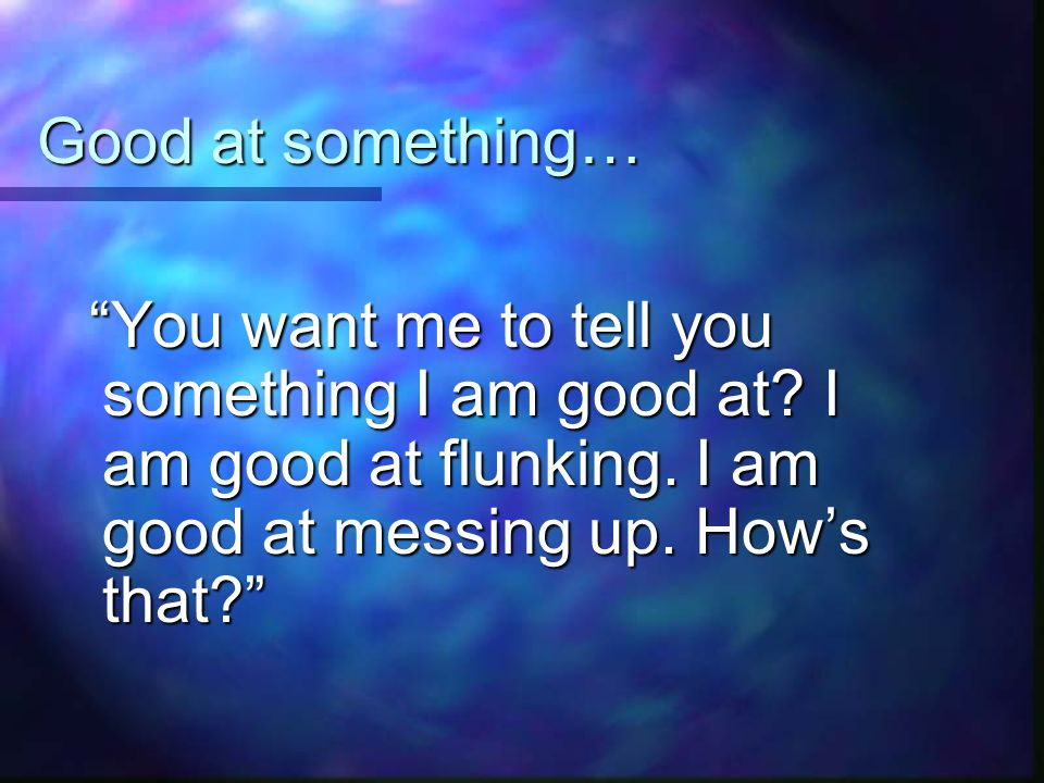 Good at something… You want me to tell you something I am good at.