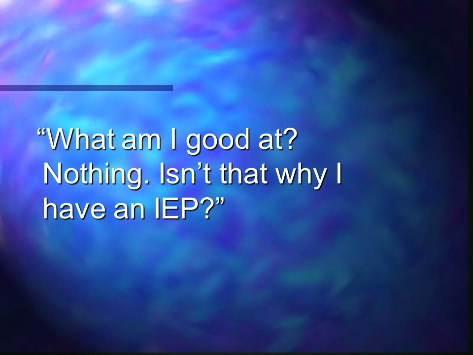 What am I good at Nothing. Isn't that why I have an IEP