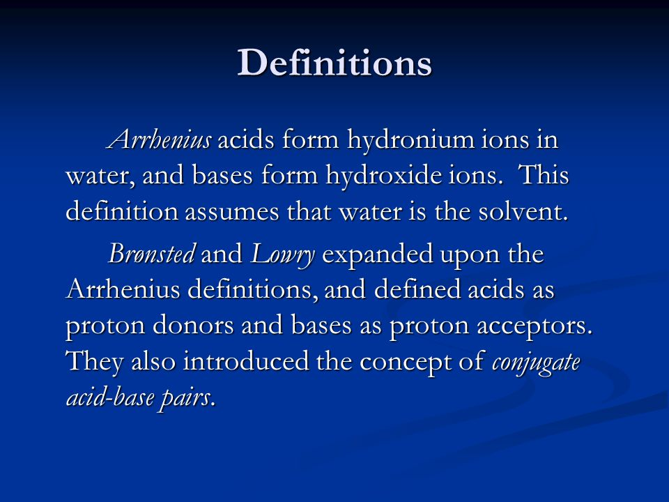 Definitions Arrhenius acids form hydronium ions in water, and bases form hydroxide ions. This definition assumes that water is the solvent.