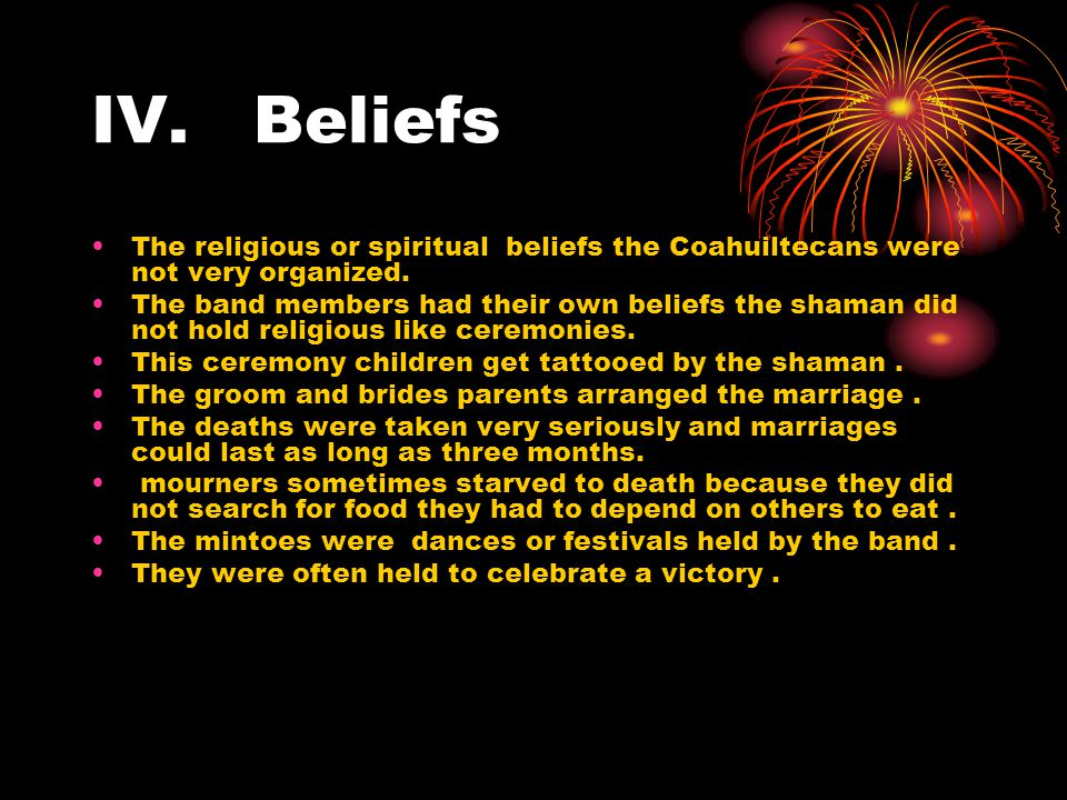 IV. Beliefs The religious or spiritual beliefs the Coahuiltecans were not very organized.