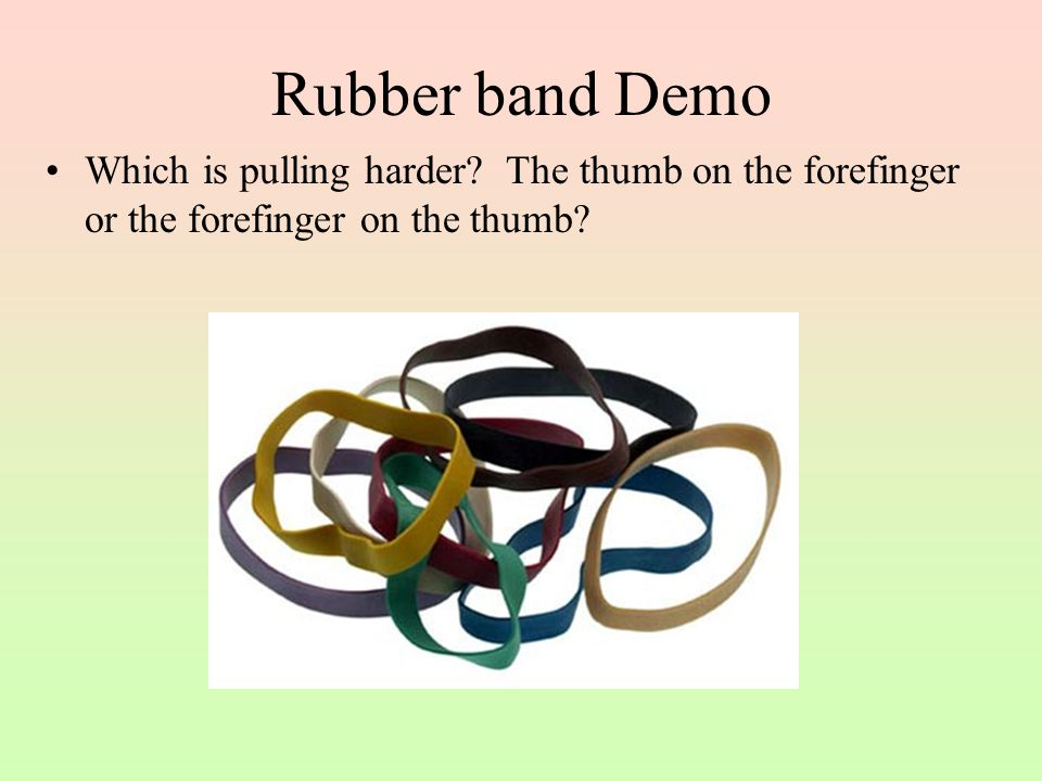 Rubber band Demo Which is pulling harder.