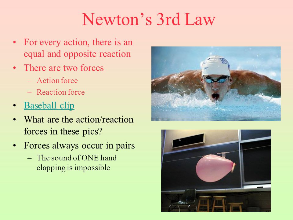Newton's 3rd Law For every action, there is an equal and opposite reaction. There are two forces. Action force.