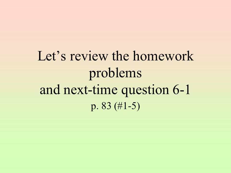 Let's review the homework problems and next-time question 6-1