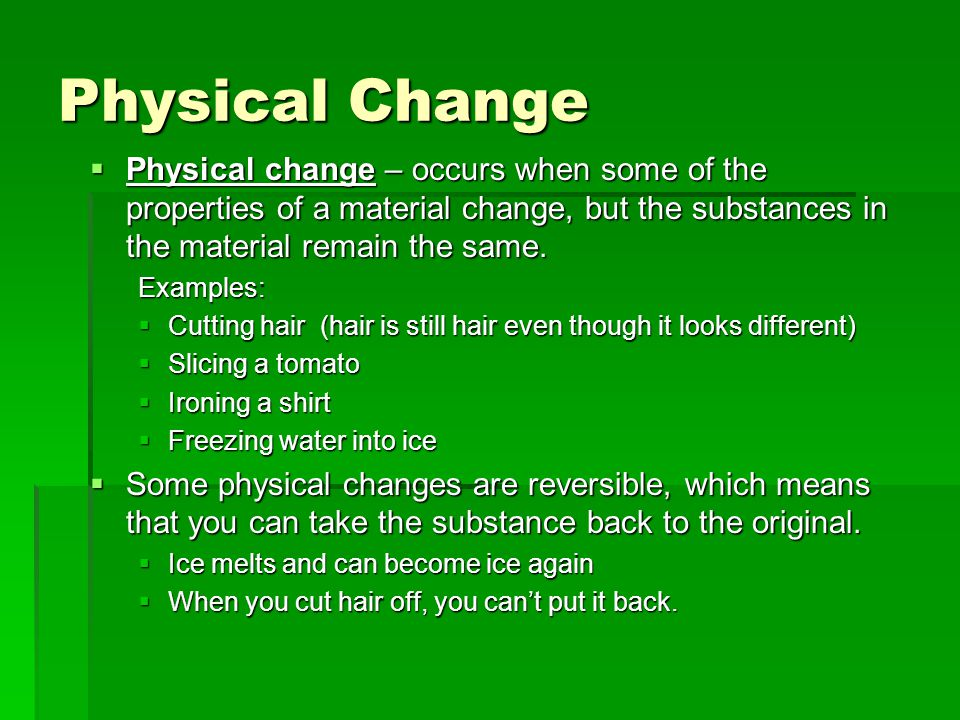 Physical Change Physical change – occurs when some of the properties of a material change, but the substances in the material remain the same.