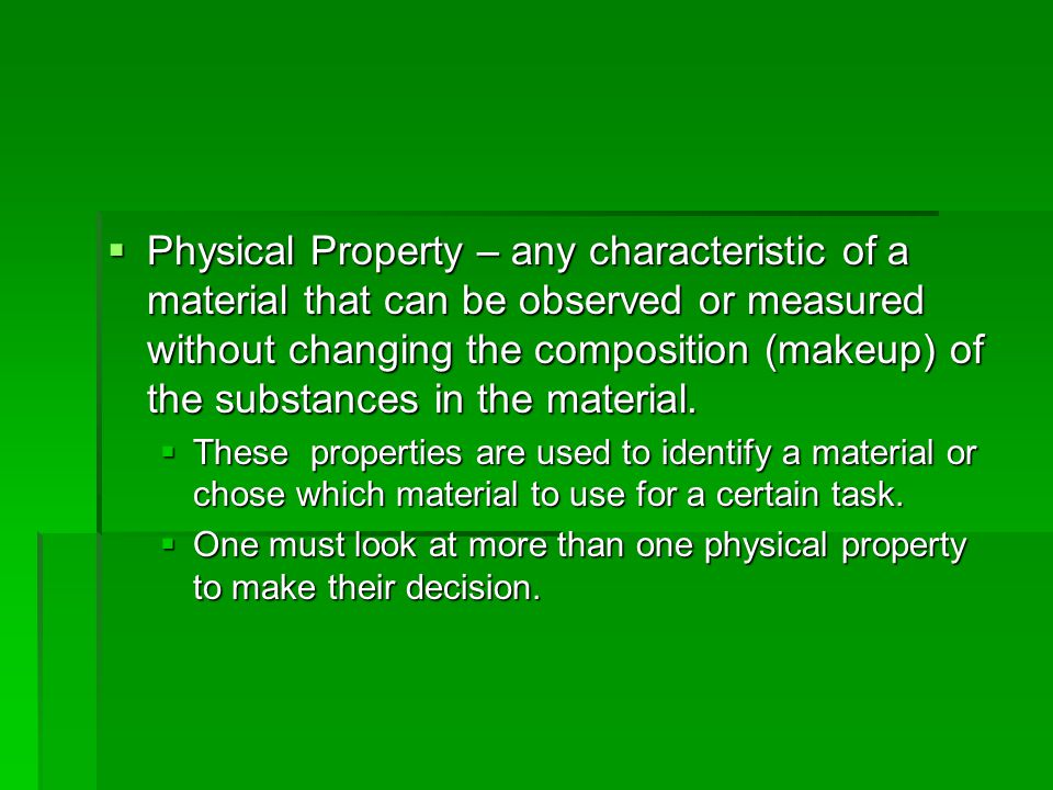 Physical Property – any characteristic of a material that can be observed or measured without changing the composition (makeup) of the substances in the material.