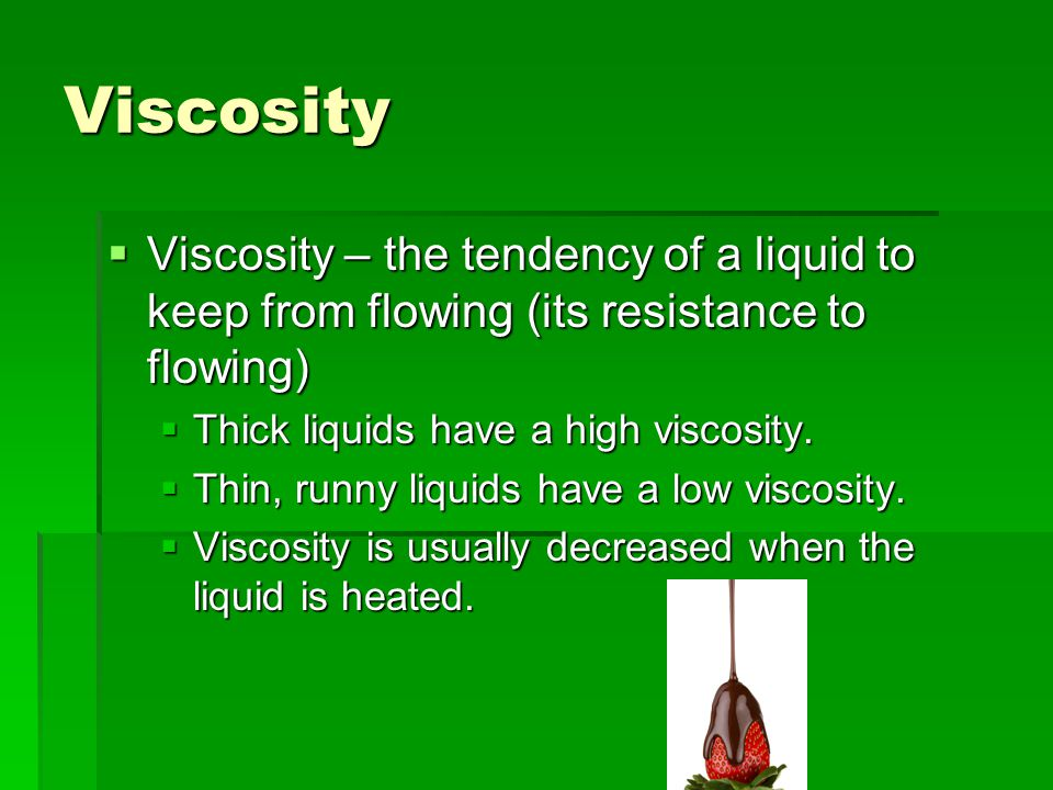 Viscosity Viscosity – the tendency of a liquid to keep from flowing (its resistance to flowing) Thick liquids have a high viscosity.