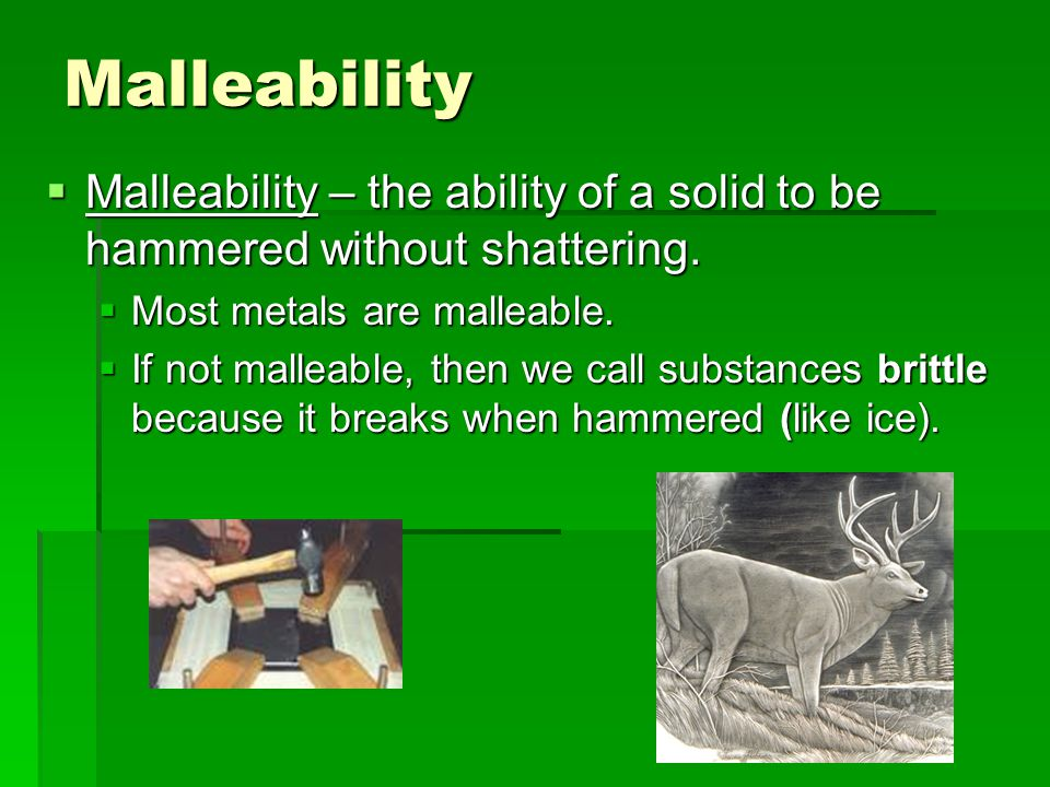 Malleability Malleability – the ability of a solid to be hammered without shattering. Most metals are malleable.